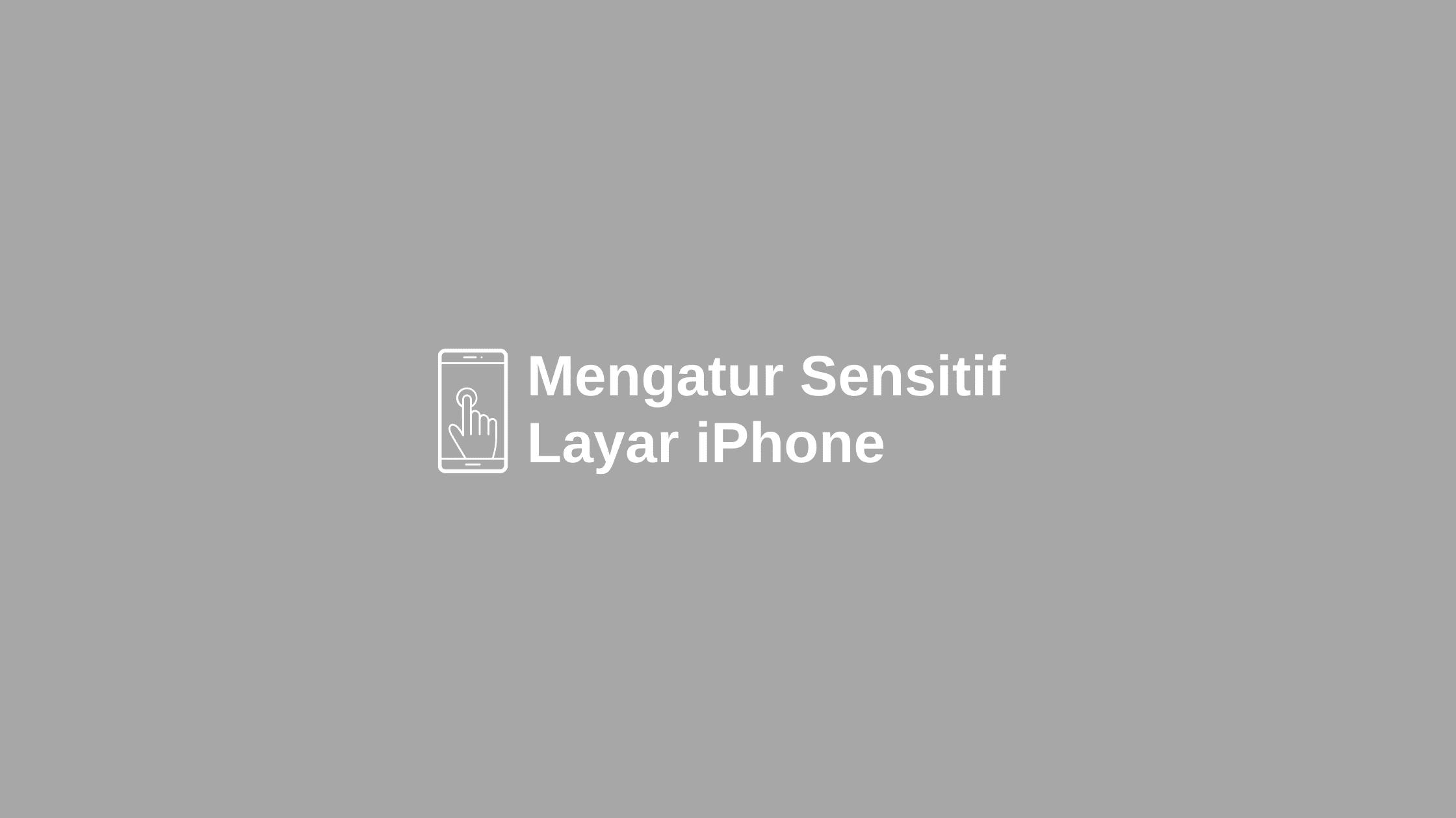 cara mengatur sensitif layar iphone