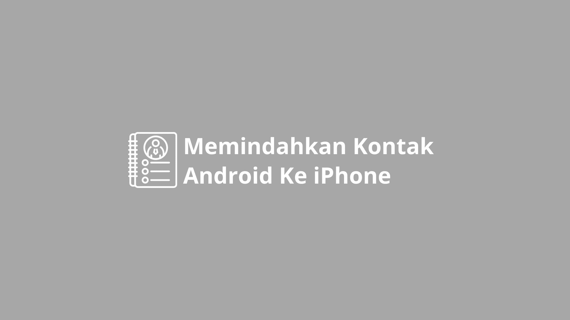 cara memindahkan kontak dari android ke iphone